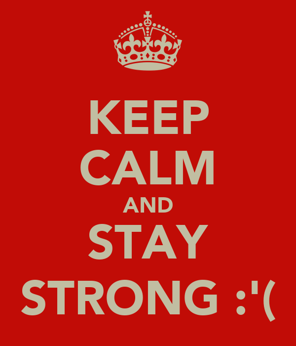 KEEP CALM AND STAY STRONG :'(