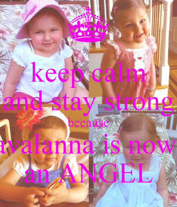 keep calm and stay strong because avalanna is now  an ANGEL
