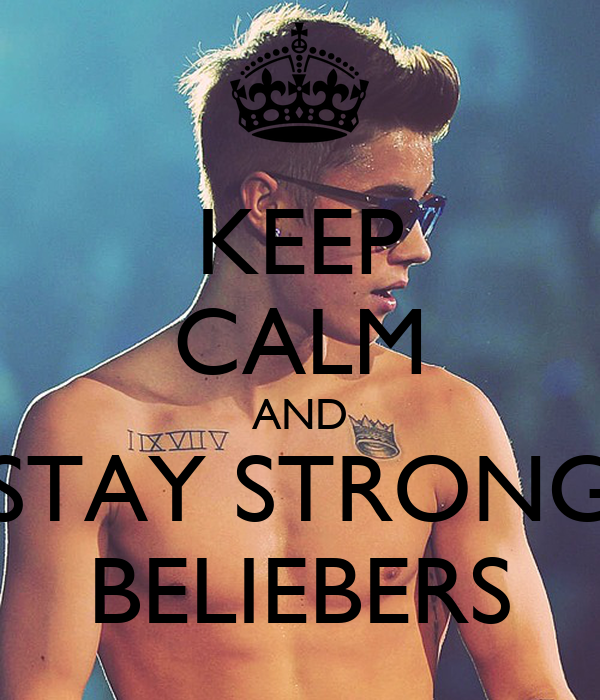 KEEP CALM AND STAY STRONG BELIEBERS