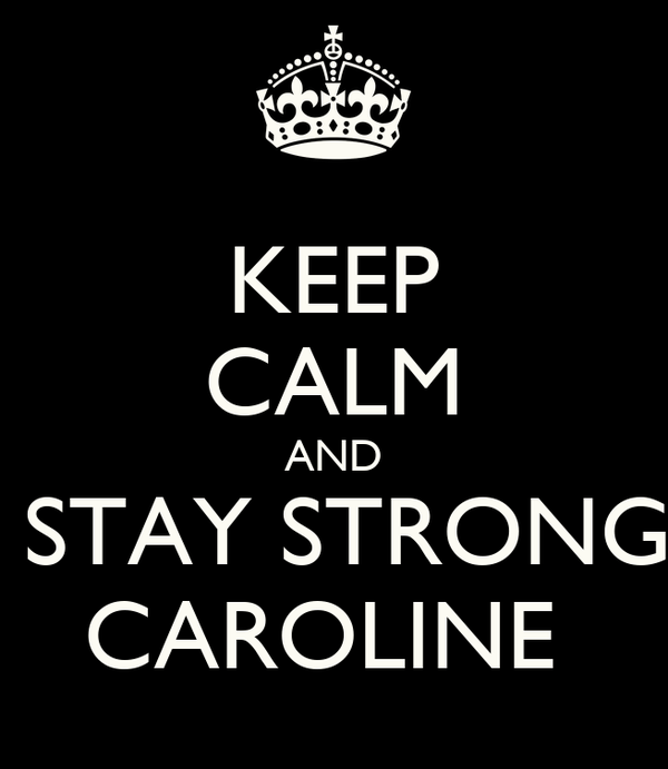 KEEP CALM AND  STAY STRONG CAROLINE
