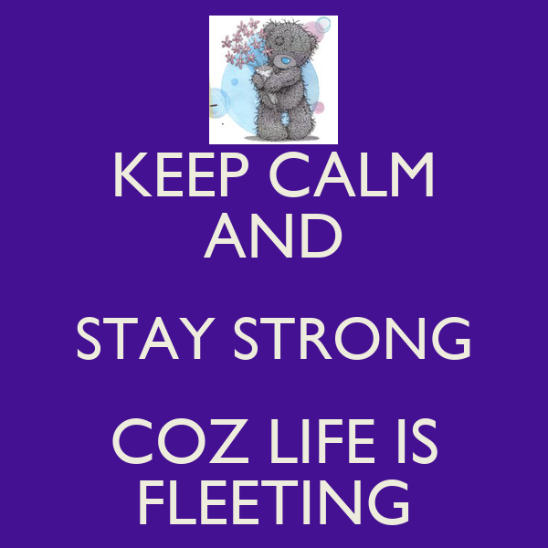 KEEP CALM AND STAY STRONG COZ LIFE IS FLEETING