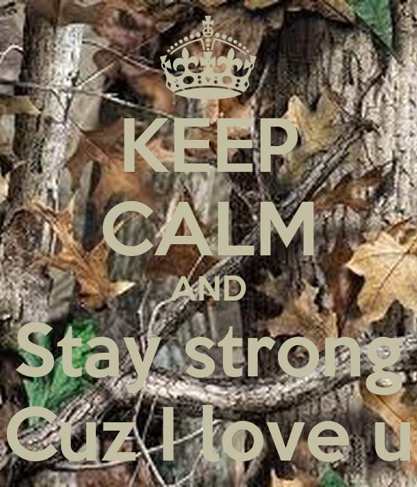 KEEP CALM AND Stay strong Cuz I love u