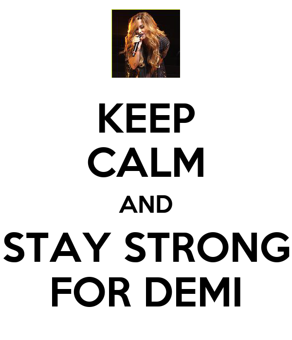 KEEP CALM AND STAY STRONG FOR DEMI