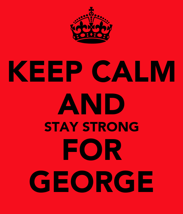 KEEP CALM AND STAY STRONG FOR GEORGE