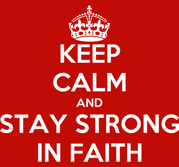 KEEP CALM AND STAY STRONG IN FAITH
