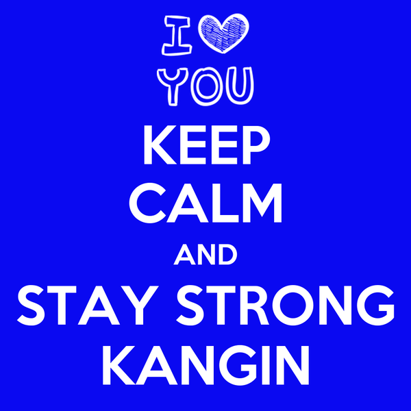 KEEP CALM AND STAY STRONG KANGIN