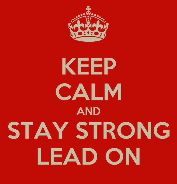 KEEP CALM AND STAY STRONG LEAD ON