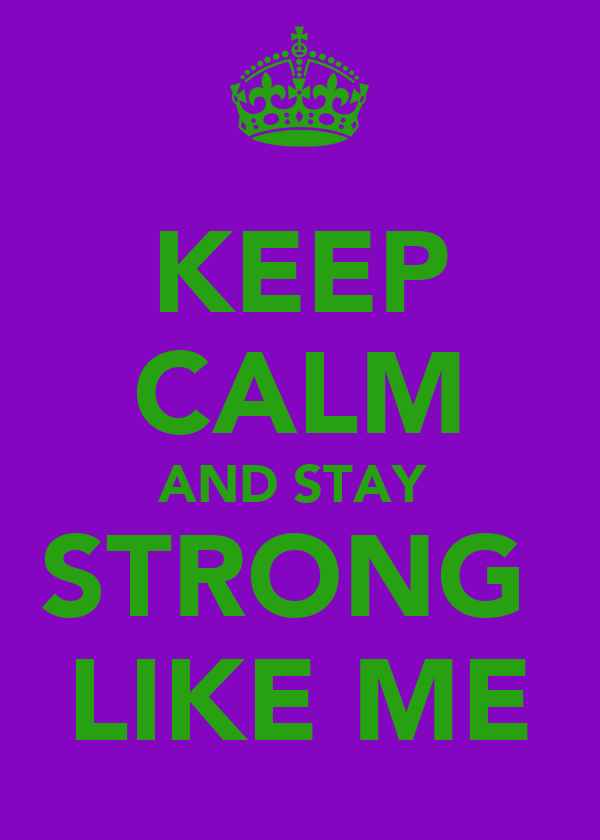 KEEP CALM AND STAY  STRONG  LIKE ME