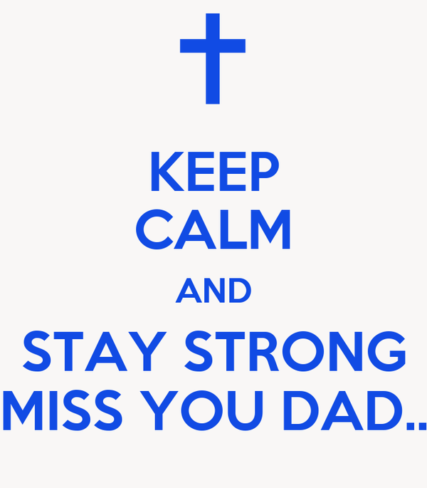 KEEP CALM AND STAY STRONG MISS YOU DAD..