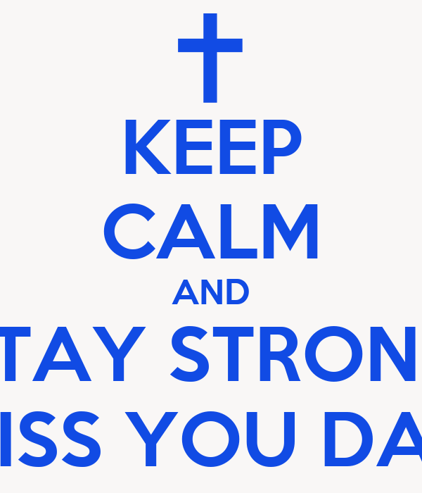 KEEP CALM AND STAY STRONG MISS YOU DAD
