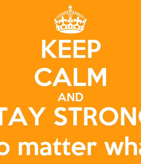 KEEP CALM AND STAY STRONG, no matter what
