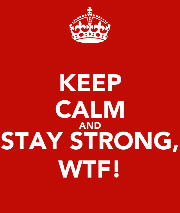 KEEP CALM AND STAY STRONG, WTF!