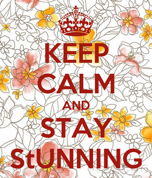 KEEP CALM AND STAY StUNNING