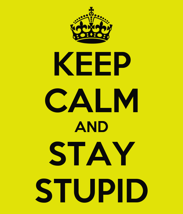 KEEP CALM AND STAY STUPID