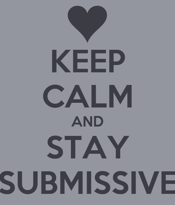 KEEP CALM AND STAY SUBMISSIVE