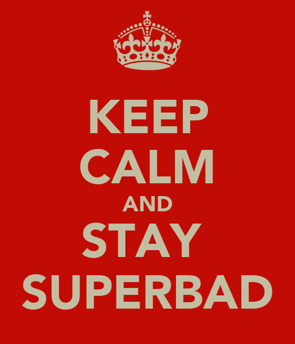 KEEP CALM AND STAY  SUPERBAD