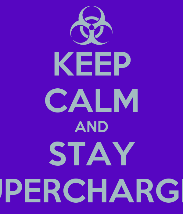 KEEP CALM AND STAY SUPERCHARGED
