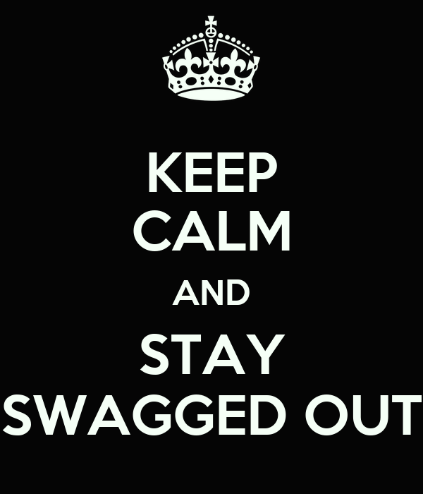 KEEP CALM AND STAY SWAGGED OUT