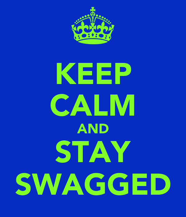 KEEP CALM AND STAY SWAGGED