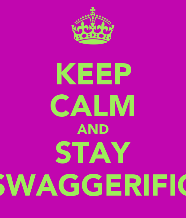 KEEP CALM AND STAY SWAGGERIFIC