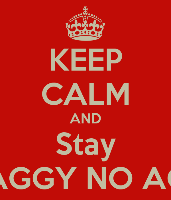KEEP CALM AND Stay SWAGGY NO AGGY