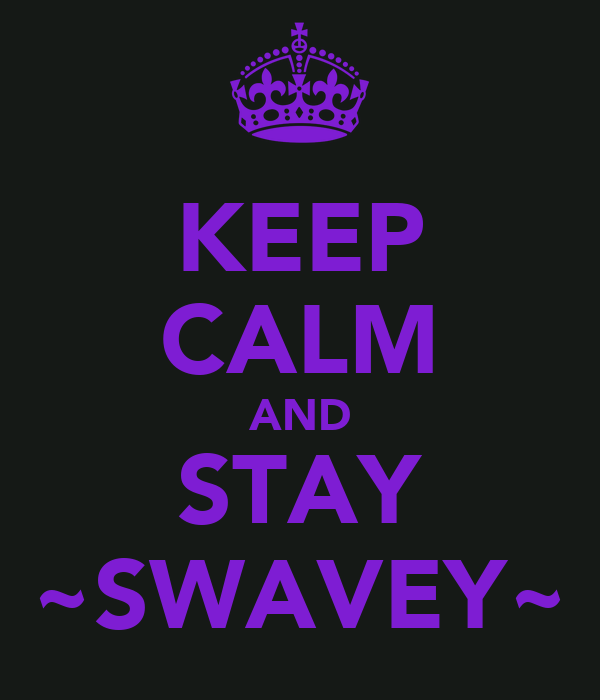 KEEP CALM AND STAY ~SWAVEY~