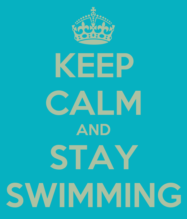 KEEP CALM AND STAY SWIMMING