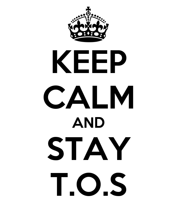 KEEP CALM AND STAY T.O.S