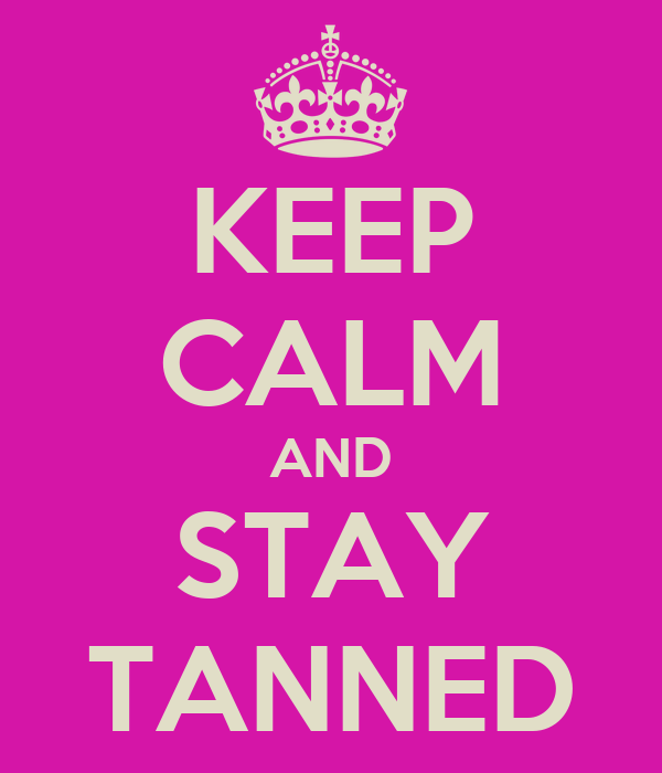 KEEP CALM AND STAY TANNED