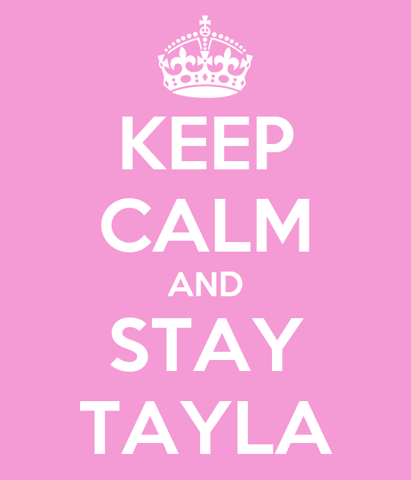 KEEP CALM AND STAY TAYLA