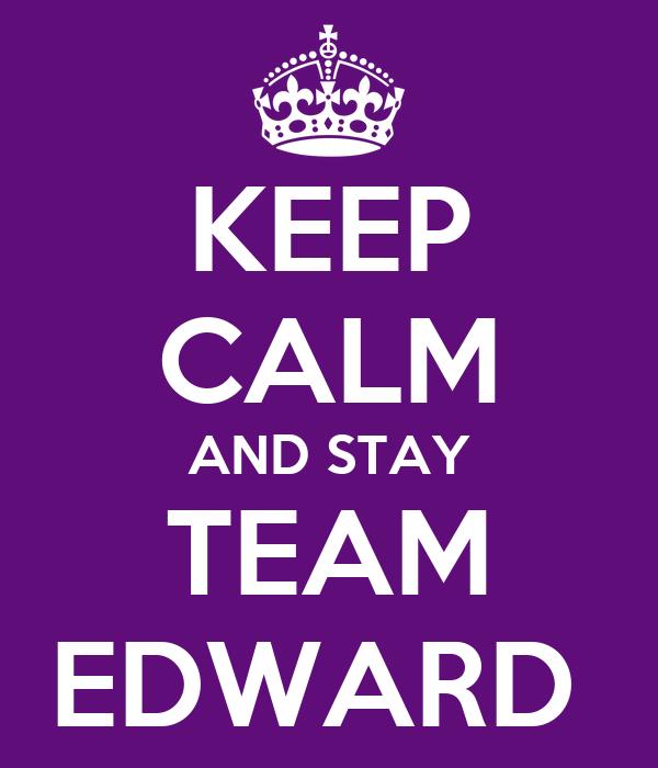 KEEP CALM AND STAY TEAM EDWARD