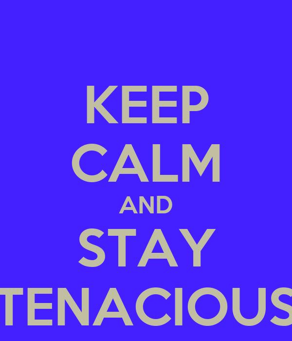 KEEP CALM AND STAY TENACIOUS