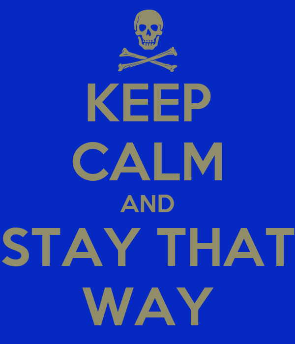 KEEP CALM AND STAY THAT WAY
