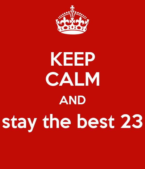 KEEP CALM AND stay the best 23