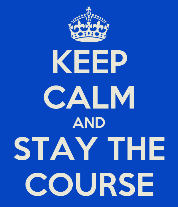 KEEP CALM AND STAY THE COURSE