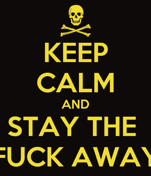 KEEP CALM AND STAY THE  FUCK AWAY