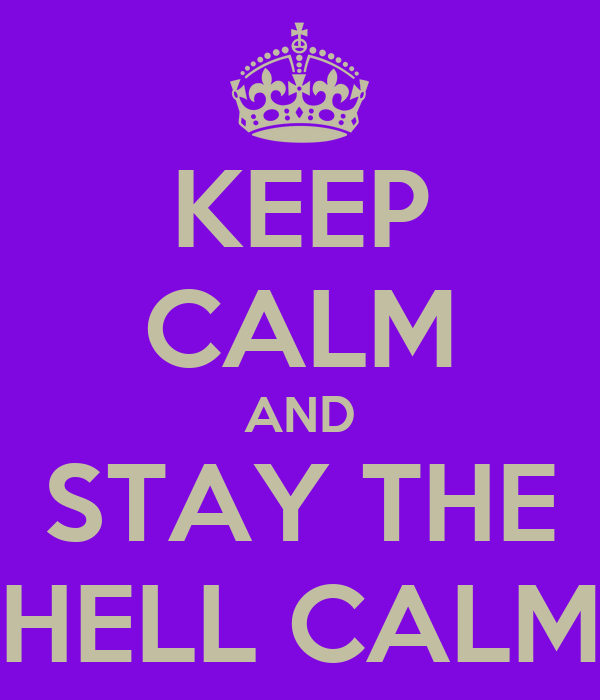 KEEP CALM AND STAY THE HELL CALM