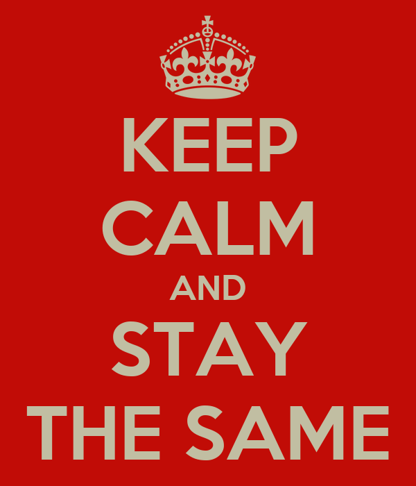 KEEP CALM AND STAY THE SAME