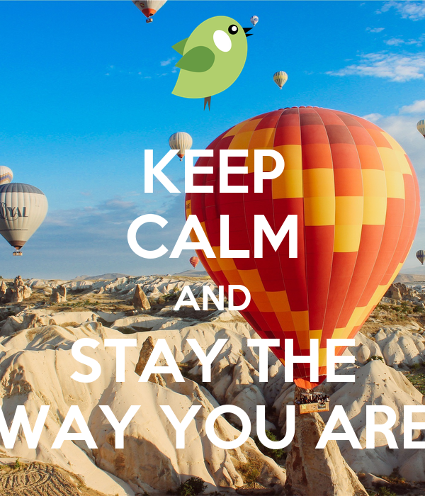KEEP CALM AND STAY THE WAY YOU ARE