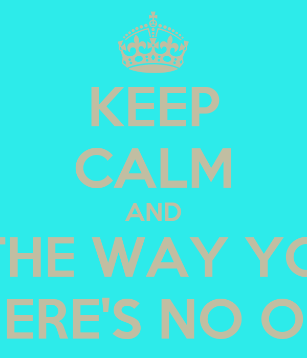 KEEP CALM AND STAY THE WAY YOU ARE 'CAUSE THERE'S NO ONE BETTER