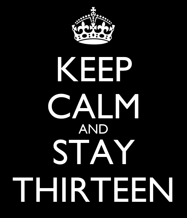 KEEP CALM AND STAY THIRTEEN