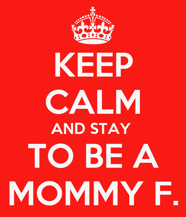 KEEP CALM AND STAY  TO BE A MOMMY F.