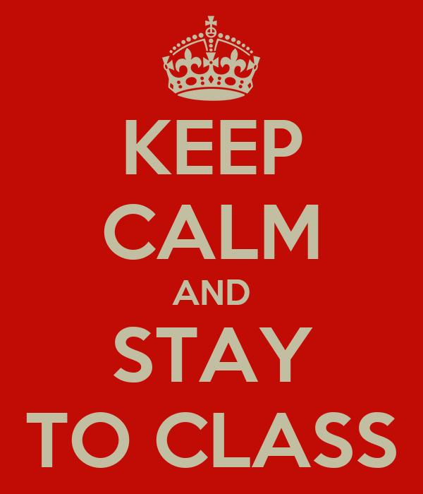 KEEP CALM AND STAY TO CLASS