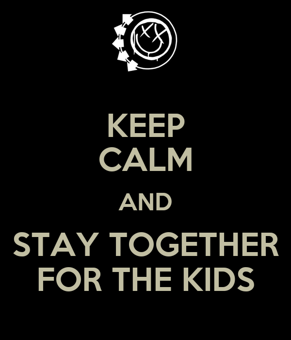 KEEP CALM AND STAY TOGETHER FOR THE KIDS