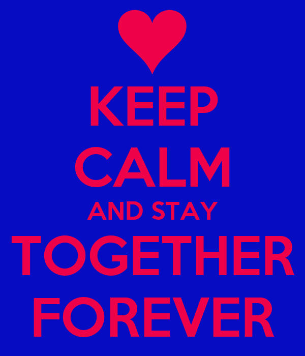 KEEP CALM AND STAY TOGETHER FOREVER