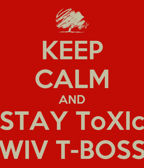 KEEP CALM AND STAY ToXIc WIV T-BOSS