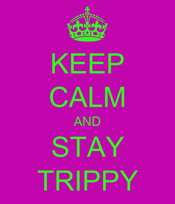 KEEP CALM AND STAY TRIPPY