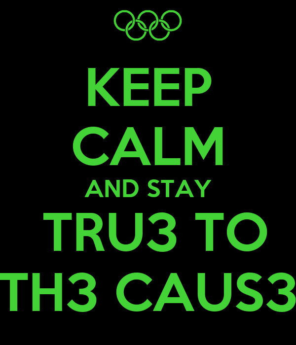 KEEP CALM AND STAY  TRU3 TO TH3 CAUS3