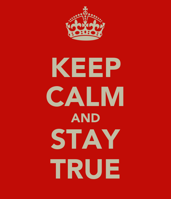KEEP CALM AND STAY TRUE