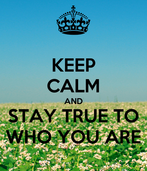 KEEP CALM AND STAY TRUE TO WHO YOU ARE